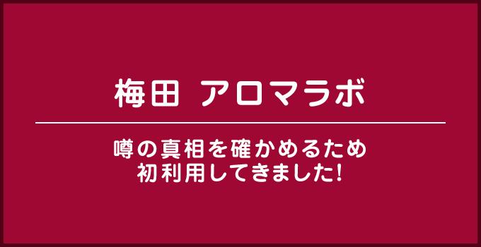 梅田 アロマラボ/噂の真相を確かめるため初利用してきました!