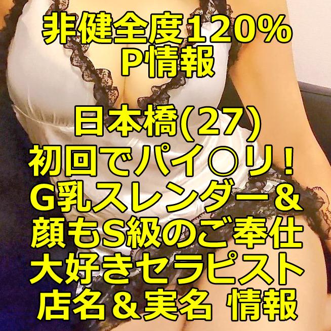 【退店】【非健全度120% P情報】日本橋(27) 初回でパイ〇リで大発射!G乳スレンダー&顔もS級のご奉仕大好きセラピスト体験談!